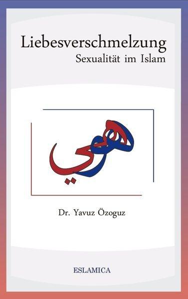 Liebesverschmelzung – Sexualität im Islam Islamische Literatur Islam und Gesellschaft Islamische Ehe